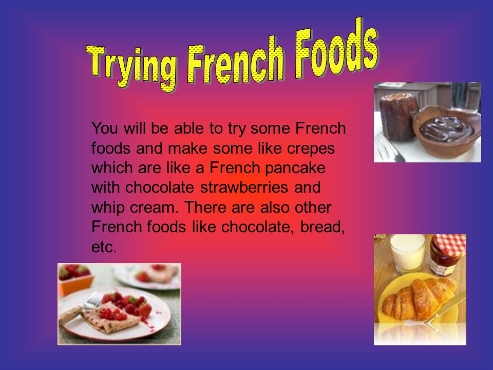 You will be able to try some French foods and make some like crepes which are like a French pancake with chocolate strawberries and whip cream. There