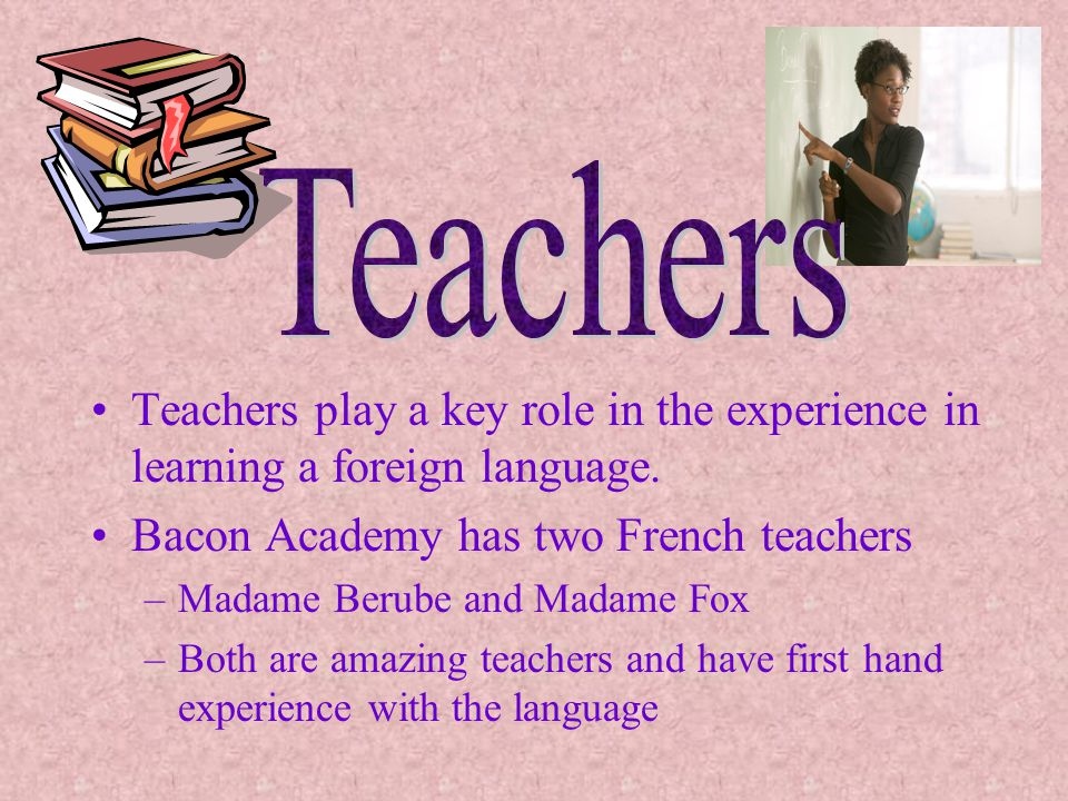 Teachers play a key role in the experience in learning a foreign language. Bacon Academy has two French teachers –Madame Berube and Madame Fox –Both a