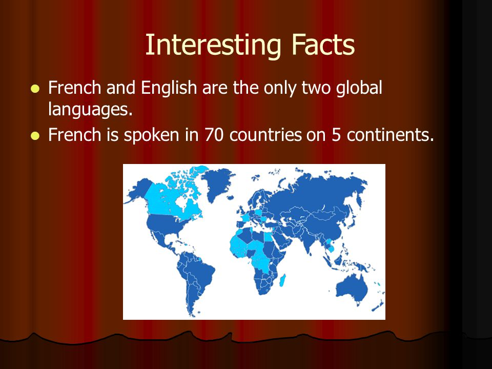 Interesting Facts French and English are the only two global languages. French is spoken in 70 countries on 5 continents.