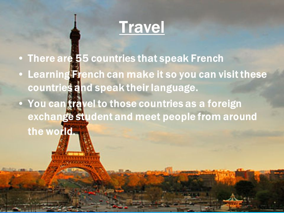 Travel There are 55 countries that speak French Learning French can make it so you can visit these countries and speak their language. You can travel