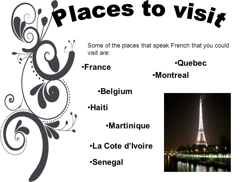 Some of the places that speak French that you could visit are: France Haiti Quebec Martinique Belgium La Cote d'Ivoire Senegal Montreal