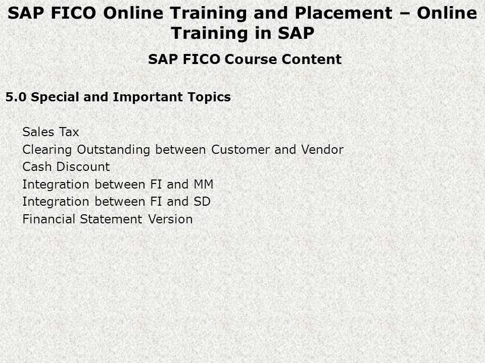 SAP FICO Online Training and Placement – Online Training in SAP SAP FICO Course Content 5.0 Special and Important Topics Sales Tax Clearing Outstanding between Customer and Vendor Cash Discount Integration between FI and MM Integration between FI and SD Financial Statement Version