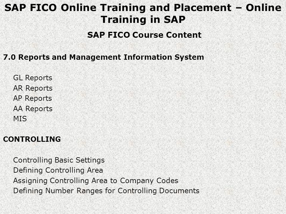 SAP FICO Online Training and Placement – Online Training in SAP SAP FICO Course Content 7.0 Reports and Management Information System GL Reports AR Reports AP Reports AA Reports MIS CONTROLLING Controlling Basic Settings Defining Controlling Area Assigning Controlling Area to Company Codes Defining Number Ranges for Controlling Documents