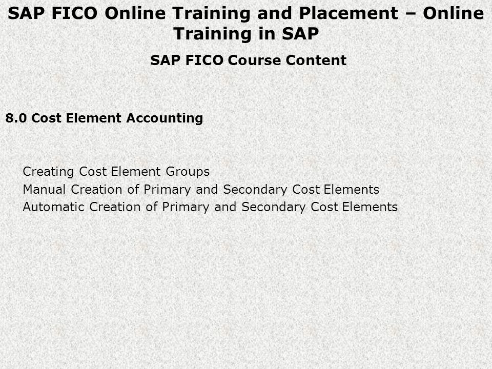 SAP FICO Online Training and Placement – Online Training in SAP SAP FICO Course Content 8.0 Cost Element Accounting Creating Cost Element Groups Manual Creation of Primary and Secondary Cost Elements Automatic Creation of Primary and Secondary Cost Elements