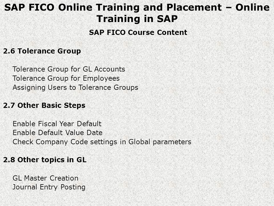 SAP FICO Online Training and Placement – Online Training in SAP SAP FICO Course Content 2.6 Tolerance Group Tolerance Group for GL Accounts Tolerance Group for Employees Assigning Users to Tolerance Groups 2.7 Other Basic Steps Enable Fiscal Year Default Enable Default Value Date Check Company Code settings in Global parameters 2.8 Other topics in GL GL Master Creation Journal Entry Posting