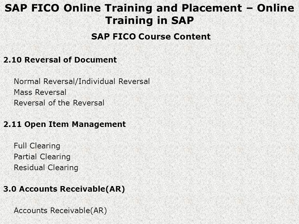 SAP FICO Online Training and Placement – Online Training in SAP SAP FICO Course Content 2.10 Reversal of Document Normal Reversal/Individual Reversal Mass Reversal Reversal of the Reversal 2.11 Open Item Management Full Clearing Partial Clearing Residual Clearing 3.0 Accounts Receivable(AR) Accounts Receivable(AR)