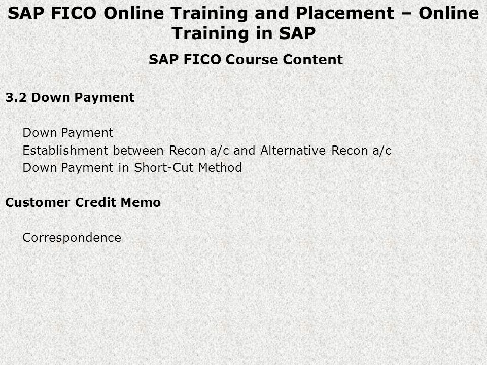 SAP FICO Online Training and Placement – Online Training in SAP SAP FICO Course Content 3.2 Down Payment Down Payment Establishment between Recon a/c and Alternative Recon a/c Down Payment in Short-Cut Method Customer Credit Memo Correspondence