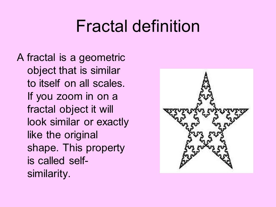 Fractal definition A fractal is a geometric object that is similar to itself on all scales.