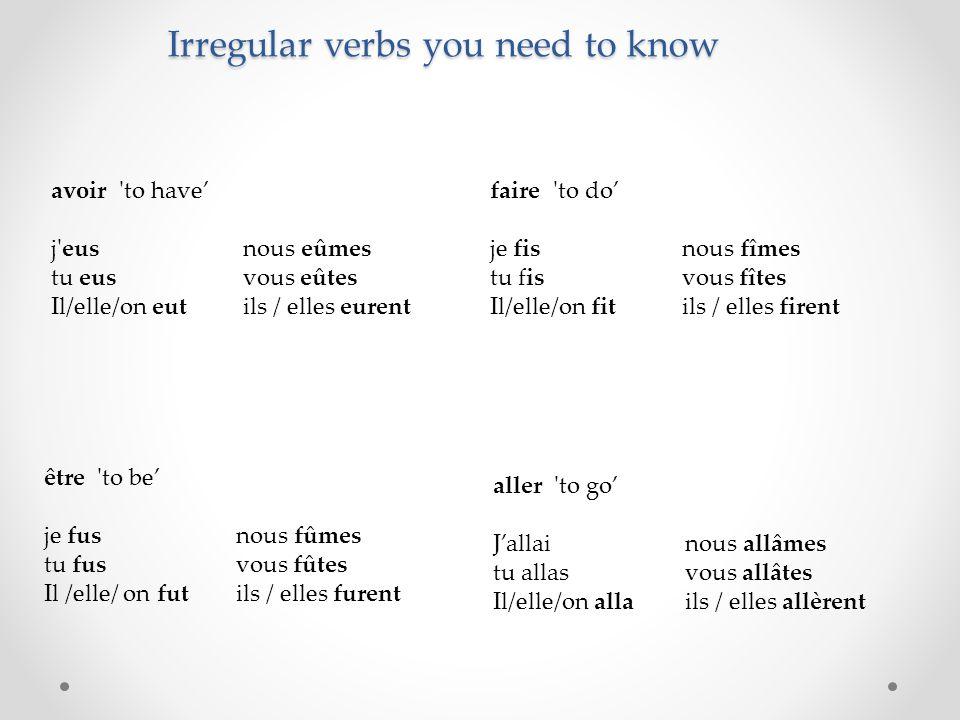 Irregular verbs you need to know avoir to have' j eusnous eûmes tu eusvous eûtes Il/elle/on eutils / elles eurent être to be' je fusnous fûmes tu fusvous fûtes Il /elle/ on futils / elles furent faire to do' je fisnous fîmes tu fisvous fîtes Il/elle/on fitils / elles firent aller to go' J'allainous allâmes tu allasvous allâtes Il/elle/on allails / elles allèrent