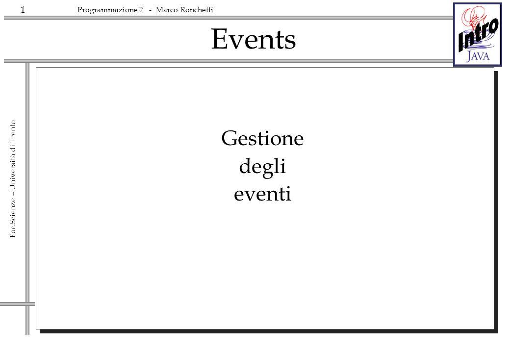 1 Fac.Scienze – Università di Trento Programmazione 2 - Marco Ronchetti Events Gestione degli eventi