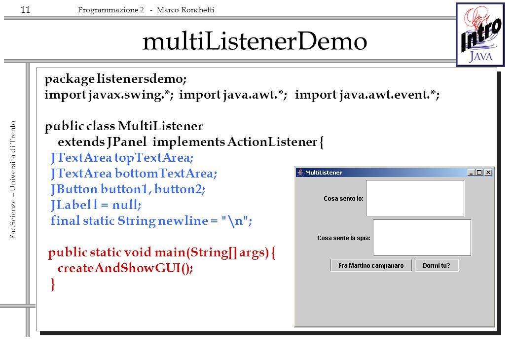 11 Fac.Scienze – Università di Trento Programmazione 2 - Marco Ronchetti multiListenerDemo package listenersdemo; import javax.swing.*; import java.aw