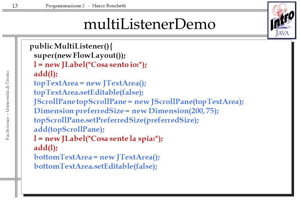 13 Fac.Scienze – Università di Trento Programmazione 2 - Marco Ronchetti multiListenerDemo public MultiListener() { super(new FlowLayout()); l = new J