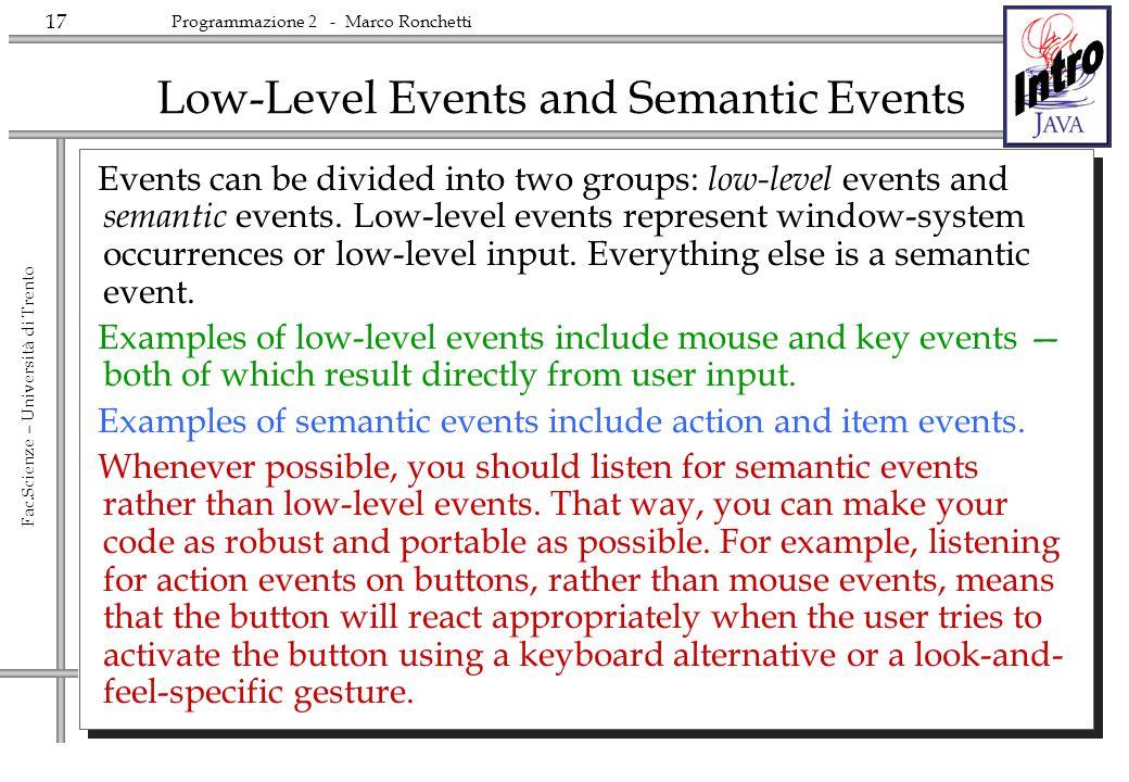 17 Fac.Scienze – Università di Trento Programmazione 2 - Marco Ronchetti Low-Level Events and Semantic Events Events can be divided into two groups: l