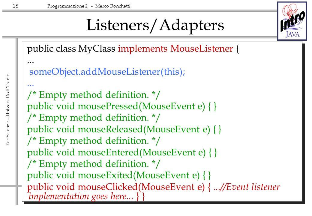 18 Fac.Scienze – Università di Trento Programmazione 2 - Marco Ronchetti Listeners/Adapters public class MyClass implements MouseListener {... someObj