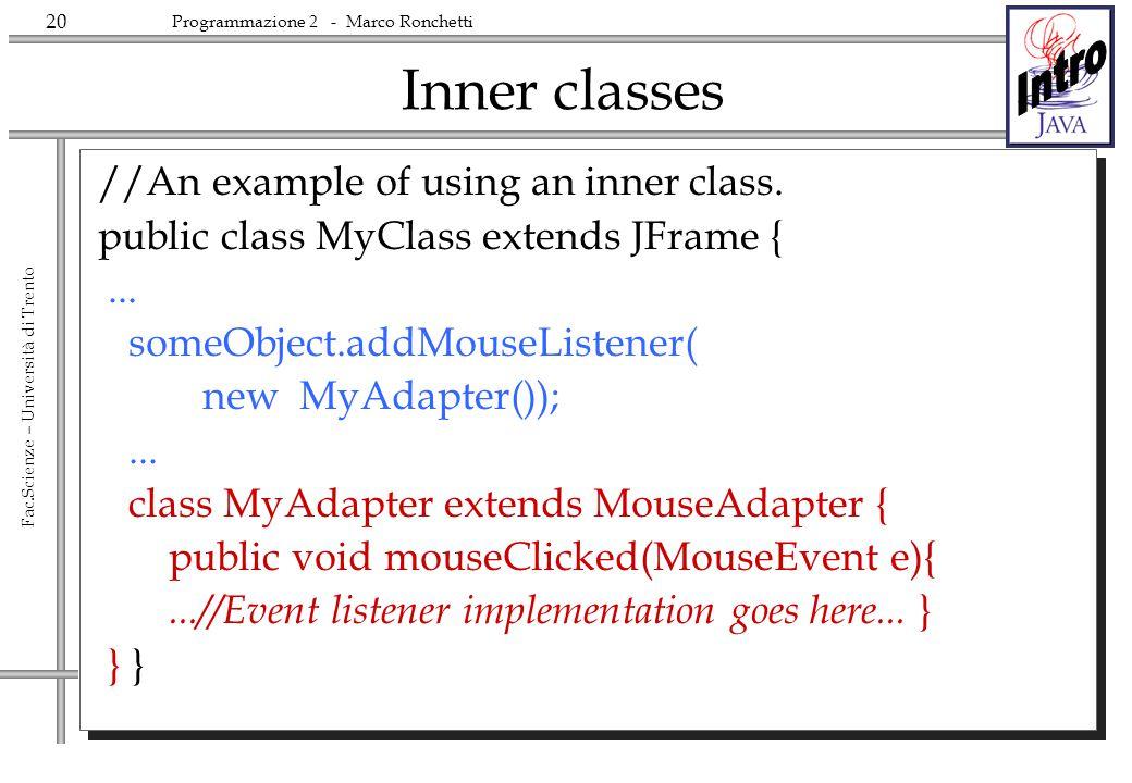20 Fac.Scienze – Università di Trento Programmazione 2 - Marco Ronchetti Inner classes //An example of using an inner class. public class MyClass exte