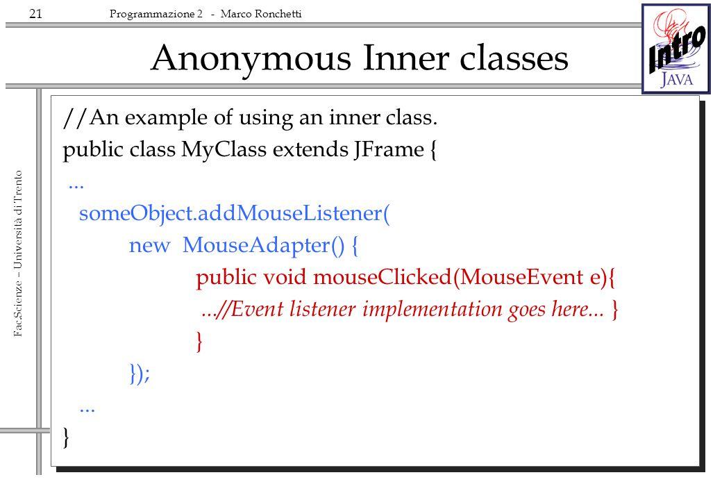 21 Fac.Scienze – Università di Trento Programmazione 2 - Marco Ronchetti Anonymous Inner classes //An example of using an inner class. public class My
