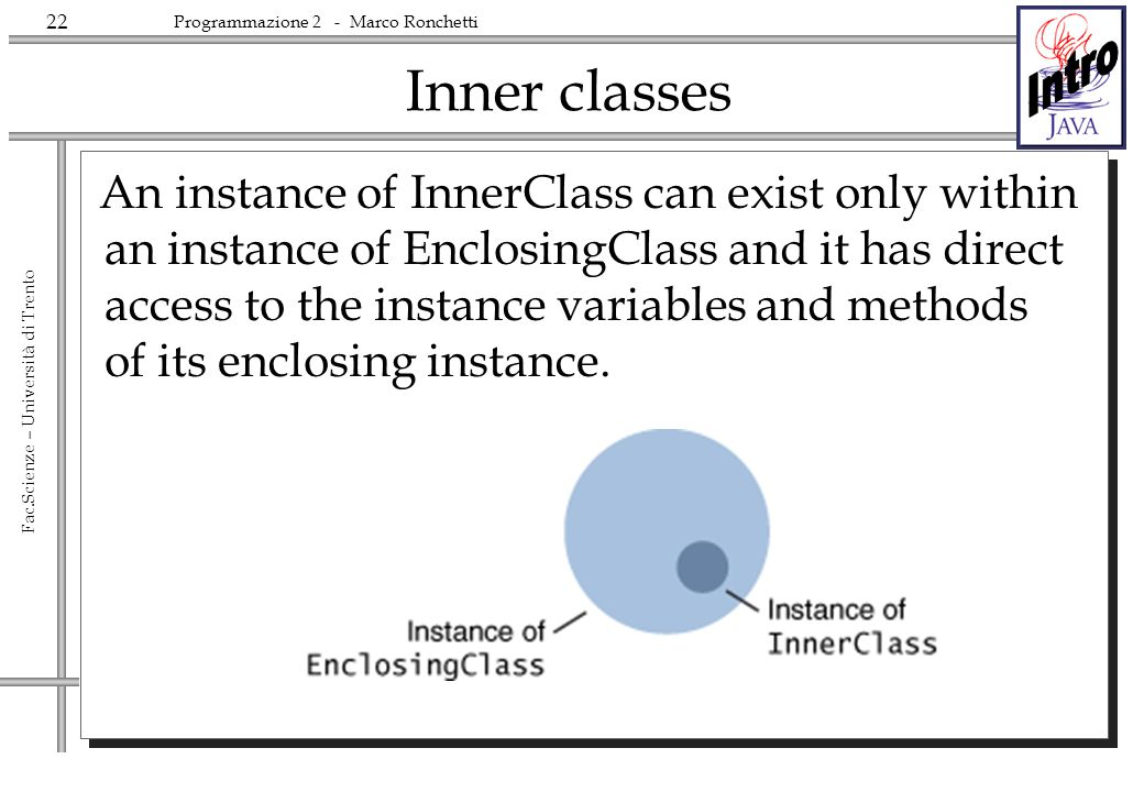 22 Fac.Scienze – Università di Trento Programmazione 2 - Marco Ronchetti Inner classes An instance of InnerClass can exist only within an instance of EnclosingClass and it has direct access to the instance variables and methods of its enclosing instance.