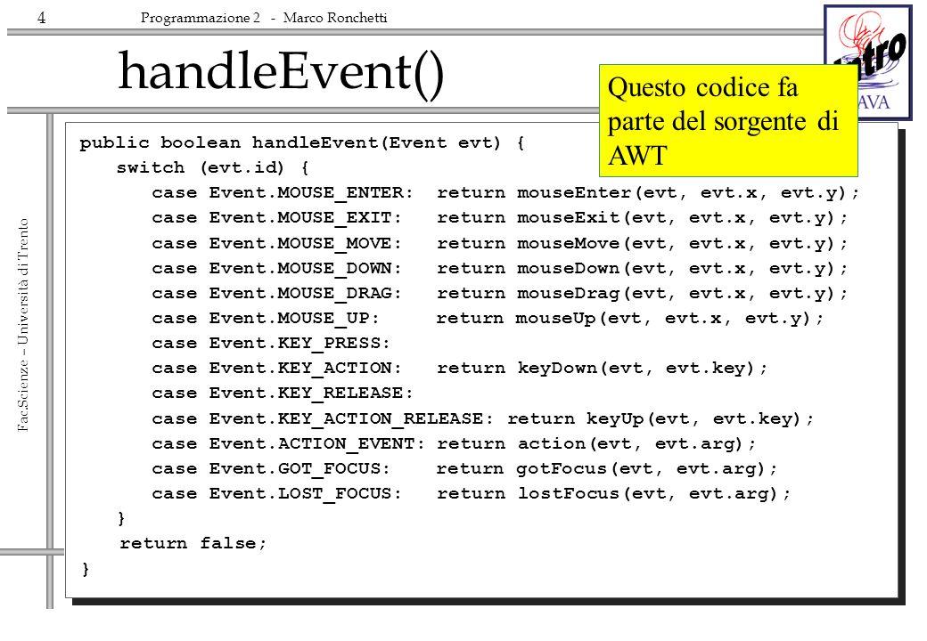 4 Fac.Scienze – Università di Trento Programmazione 2 - Marco Ronchetti handleEvent() public boolean handleEvent(Event evt) { switch (evt.id) { case E