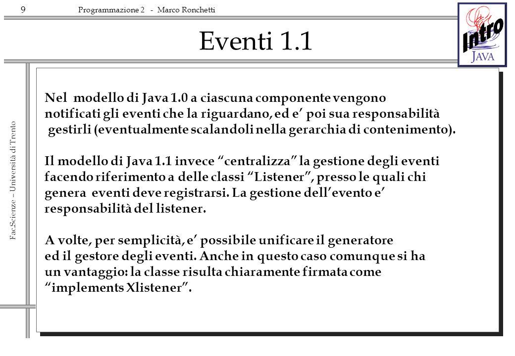 9 Fac.Scienze – Università di Trento Programmazione 2 - Marco Ronchetti Eventi 1.1 Nel modello di Java 1.0 a ciascuna componente vengono notificati gl