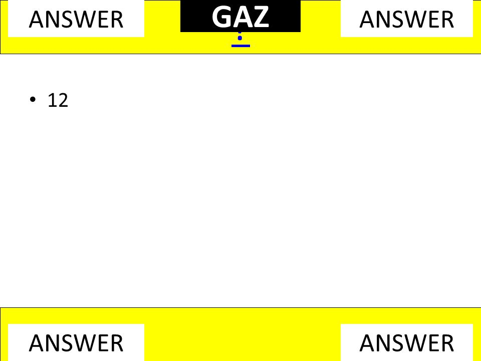 12 ? ANSWER GAZ