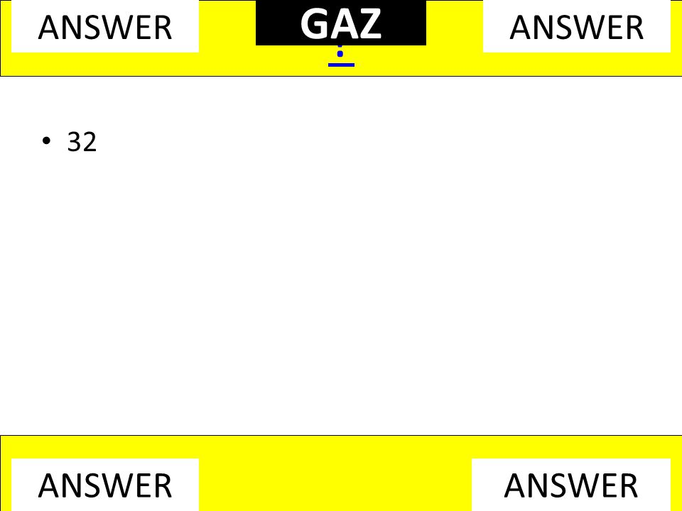 32 ? ANSWER GAZ