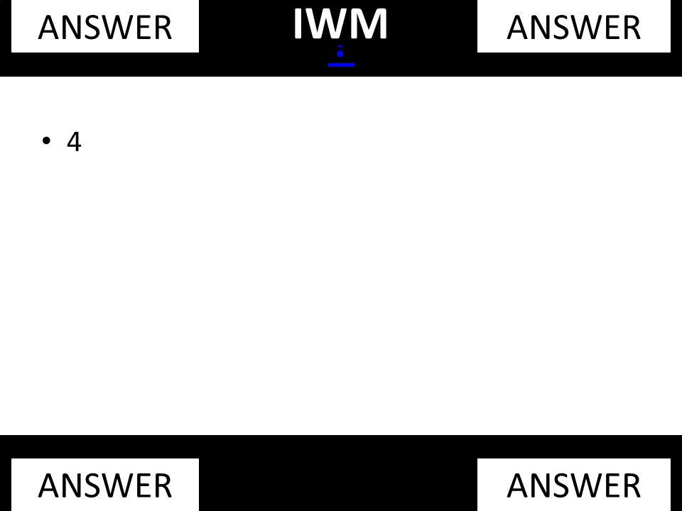 4 ? ANSWER IWM