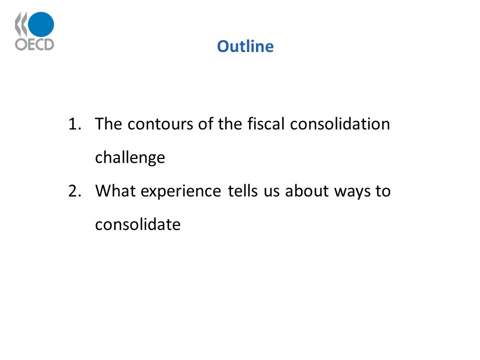 Outline 1.The contours of the fiscal consolidation challenge 2.What experience tells us about ways to consolidate
