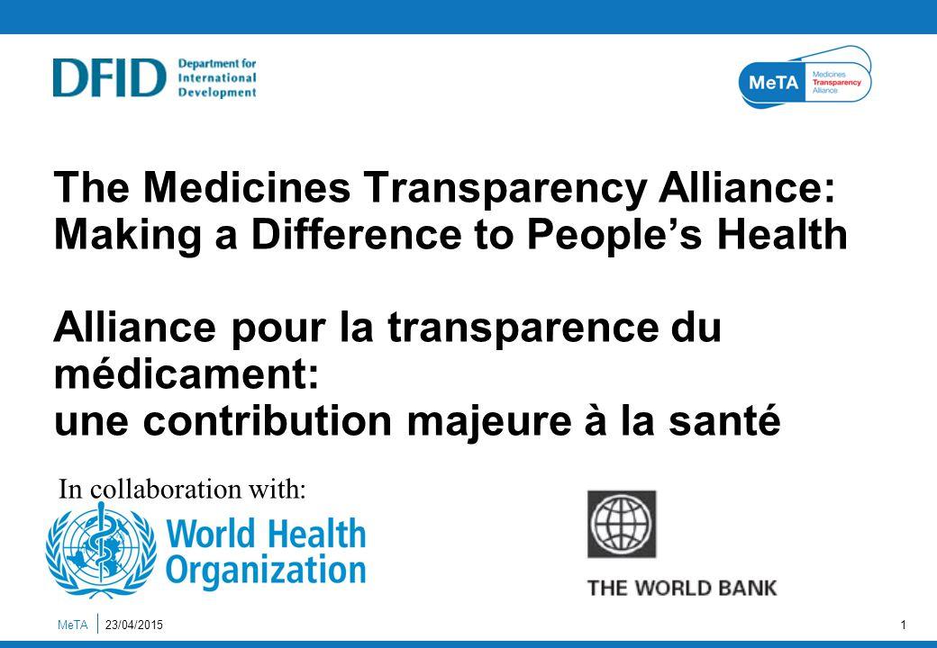 The Medicines Transparency Alliance: Making a Difference to People's Health Alliance pour la transparence du médicament: une contribution majeure à la santé MeTA23/04/20151 In collaboration with: