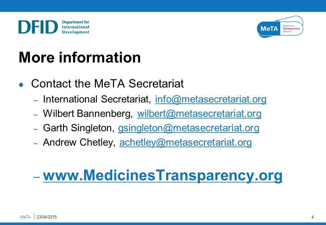 23/04/2015MeTA4 More information Contact the MeTA Secretariat – International Secretariat, info@metasecretariat.org – Wilbert Bannenberg, wilbert@metasecretariat.org – Garth Singleton, gsingleton@metasecretariat.org – Andrew Chetley, achetley@metasecretariat.org – www.MedicinesTransparency.org