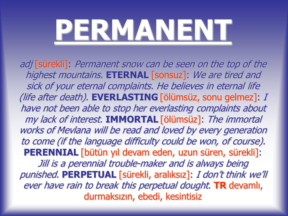 PERMANENT adj [sürekli]: Permanent snow can be seen on the top of the highest mountains.