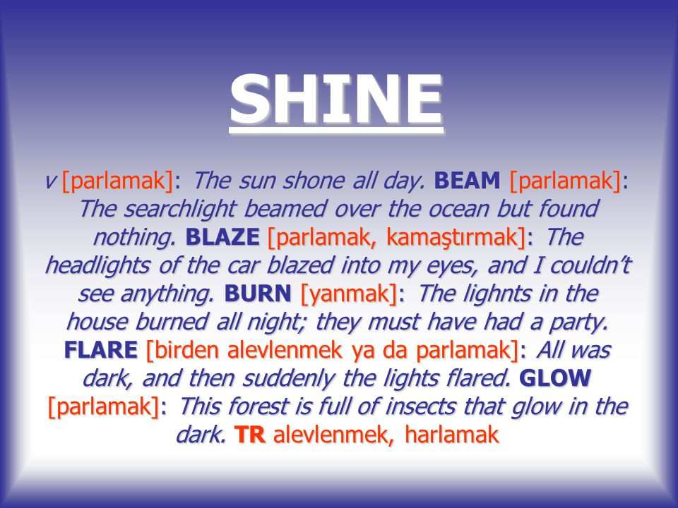 SHINE v [parlamak]: The sun shone all day. BEAM [parlamak]: The searchlight beamed over the ocean but found nothing. BLAZE [parlamak, kamaştırmak]: Th