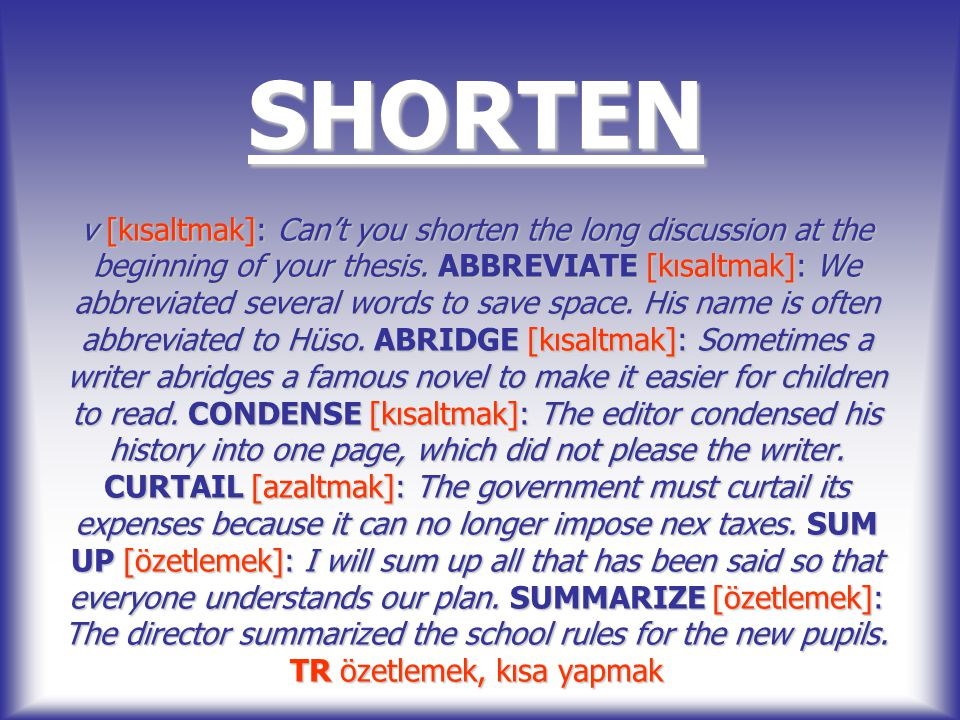 SHORTEN v [kısaltmak]: Can't you shorten the long discussion at the beginning of your thesis.