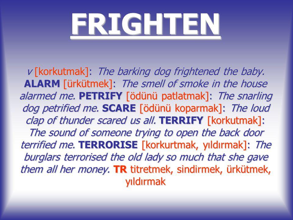FRIGHTEN v [korkutmak]: The barking dog frightened the baby. ALARM [ürkütmek]: The smell of smoke in the house alarmed me. PETRIFY [ödünü patlatmak]: