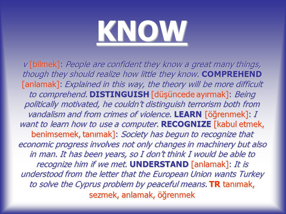 KNOW v [bilmek]: People are confident they know a great many things, though they should realize how little they know.