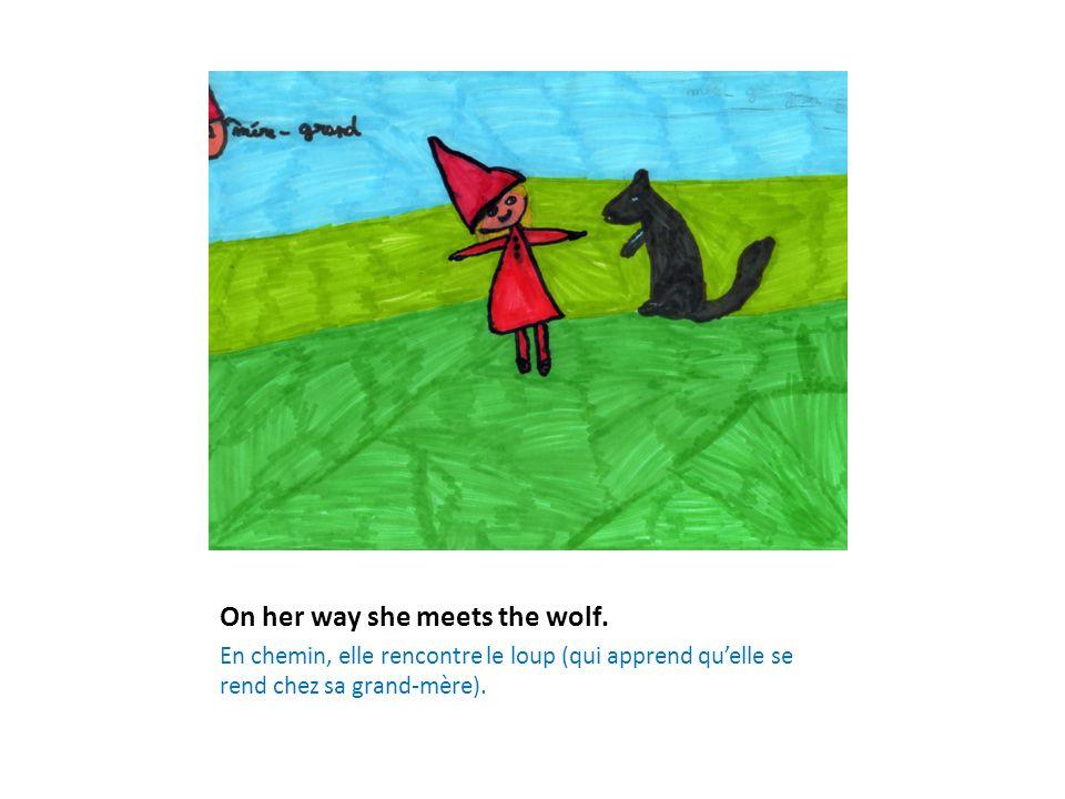 On her way she meets the wolf. En chemin, elle rencontre le loup (qui apprend qu'elle se rend chez sa grand-mère).