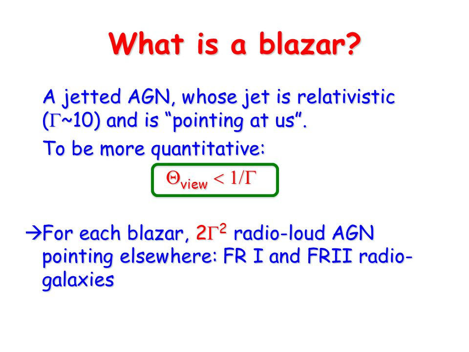 """What is a blazar? A jetted AGN, whose jet is relativistic (  ~10) and is """"pointing at us"""". A jetted AGN, whose jet is relativistic (  ~10) and is """"p"""