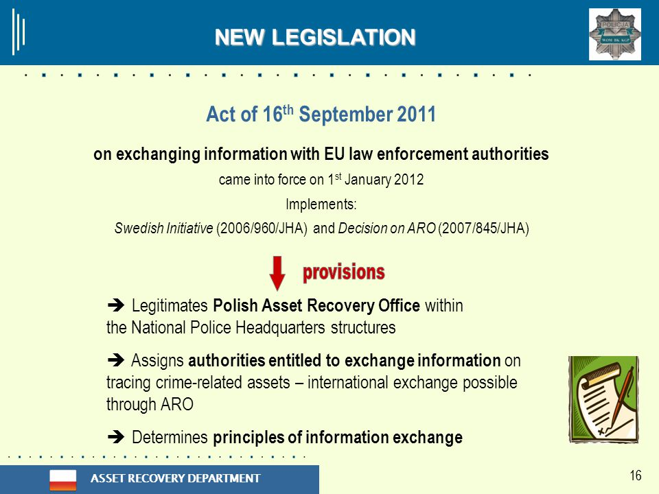 ASSET RECOVERY DEPARTMENT 16 Act of 16 th September 2011 on exchanging information with EU law enforcement authorities came into force on 1 st January 2012 Implements: Swedish Initiative (2006/960/JHA) and Decision on ARO (2007/845/JHA)  Legitimates Polish Asset Recovery Office within the National Police Headquarters structures  Assigns authorities entitled to exchange information on tracing crime-related assets – international exchange possible through ARO  Determines principles of information exchange NEW LEGISLATION