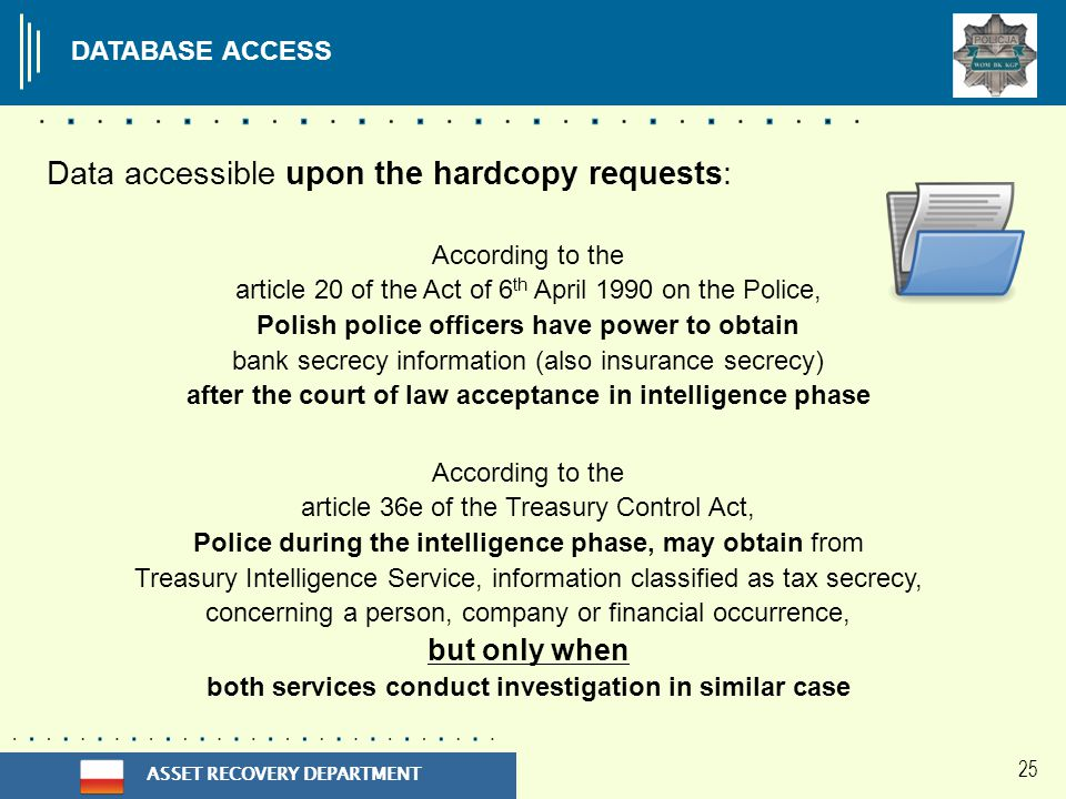 ASSET RECOVERY DEPARTMENT 25 According to the article 20 of the Act of 6 th April 1990 on the Police, Polish police officers have power to obtain bank secrecy information (also insurance secrecy) after the court of law acceptance in intelligence phase According to the article 36e of the Treasury Control Act, Police during the intelligence phase, may obtain from Treasury Intelligence Service, information classified as tax secrecy, concerning a person, company or financial occurrence, but only when both services conduct investigation in similar case DATABASE ACCESS Data accessible upon the hardcopy requests: