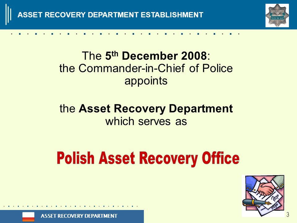 ASSET RECOVERY DEPARTMENT 3 The 5 th December 2008: the Commander-in-Chief of Police appoints the Asset Recovery Department which serves as ASSET RECOVERY DEPARTMENT ESTABLISHMENT