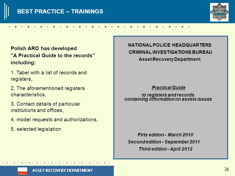 ASSET RECOVERY DEPARTMENT 34 NATIONAL POLICE HEADQUARTERS CRIMINAL INVESTIGATIONS BUREAU Asset Recovery Department Practical Guide to registers and records containing information on assets issues Firts edition - March 2010 Second edition - September 2011 Third edition - April 2012 Polish ARO has developed A Practical Guide to the records including: 1.