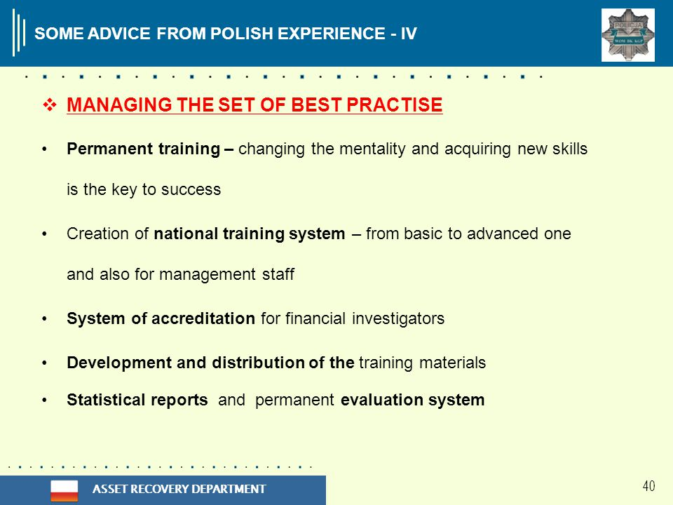 ASSET RECOVERY DEPARTMENT 40 SOME ADVICE FROM POLISH EXPERIENCE - IV  MANAGING THE SET OF BEST PRACTISE Permanent training – changing the mentality and acquiring new skills is the key to success Creation of national training system – from basic to advanced one and also for management staff System of accreditation for financial investigators Development and distribution of the training materials Statistical reports and permanent evaluation system