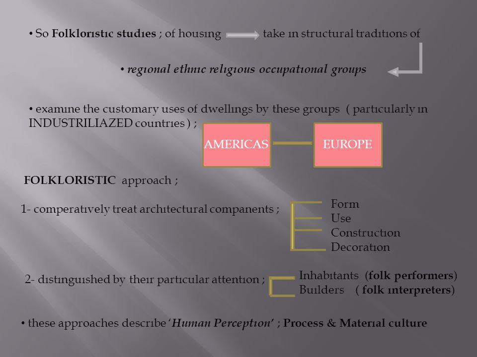 So Folklorıstıc studıes ; of housıng take ın structural tradıtıons of regıonal ethnıc relıgıous occupatıonal groups examıne the customary uses of dwel