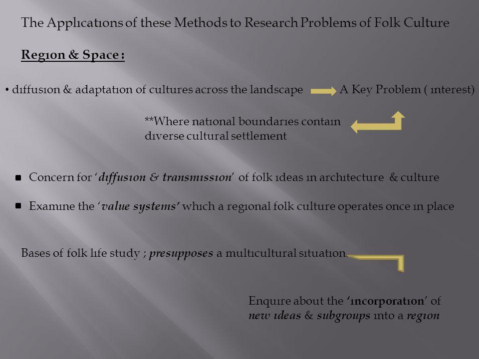 The Applıcatıons of these Methods to Research Problems of Folk Culture Regıon & Space : dıffusıon & adaptatıon of cultures across the landscape A Key