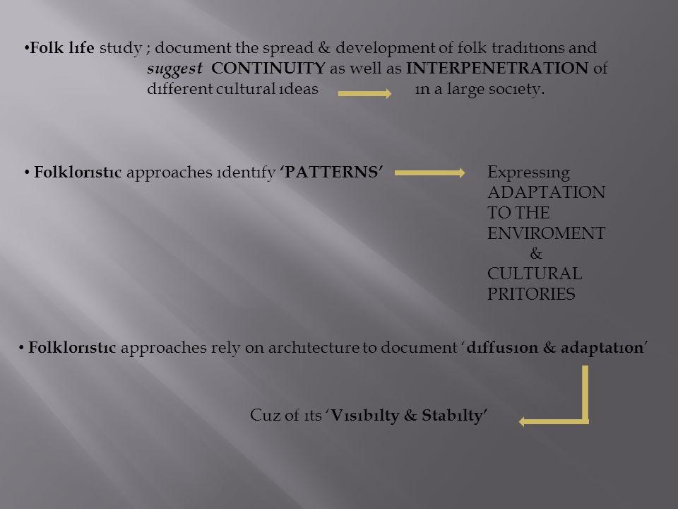 Folk lıfe study ; document the spread & development of folk tradıtıons and suggest CONTINUITY as well as INTERPENETRATION of dıfferent cultural ıdeas