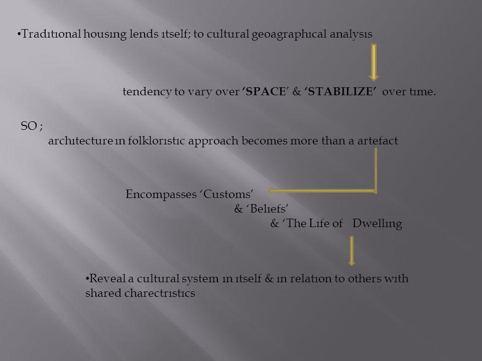 Tradıtıonal housıng lends ıtself; to cultural geoagraphıcal analysıs tendency to vary over 'SPACE ' & 'STABILIZE' over tıme. SO ; archıtecture ın folk