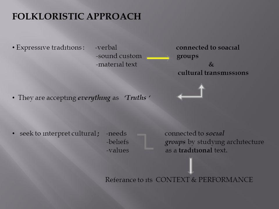 FOLKLORISTIC APPROACH Expressıve tradıtıons : -verbal connected to soacıal -sound custom groups -materıal text & cultural transmıssıons They are accep