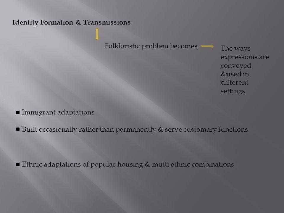 Identıty Formatıon & Transmıssıons Folklorıstıc problem becomes The ways expressıons are conveyed &used ın dıfferent settıngs Immıgrant adaptatıons Bu