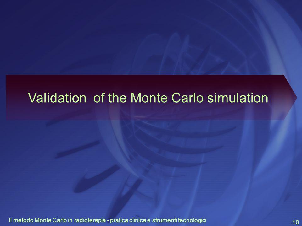 Il metodo Monte Carlo in radioterapia - pratica clinica e strumenti tecnologici 10 Validation of the Monte Carlo simulation