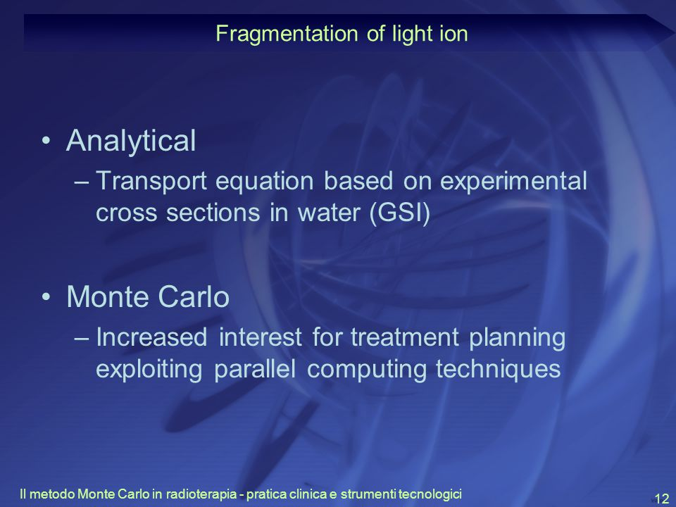 Il metodo Monte Carlo in radioterapia - pratica clinica e strumenti tecnologici 12 Analytical –Transport equation based on experimental cross sections in water (GSI) Monte Carlo –Increased interest for treatment planning exploiting parallel computing techniques Fragmentation of light ion
