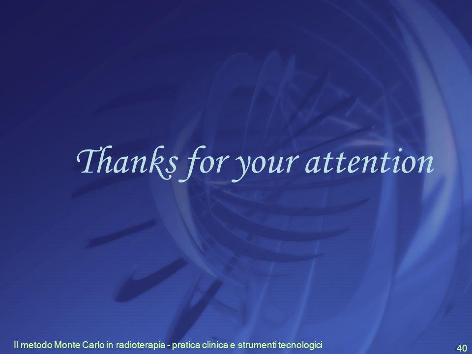 Il metodo Monte Carlo in radioterapia - pratica clinica e strumenti tecnologici 40 Thanks for your attention
